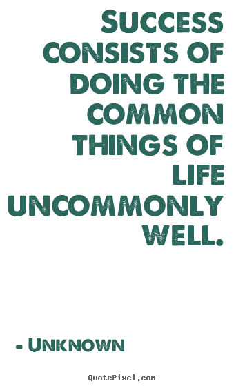 Unknown image quotes - Success consists of doing the common things of life.. - Success quotes