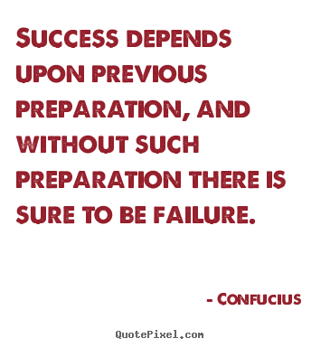 Success depends upon previous preparation, and without such.. Confucius good success quotes