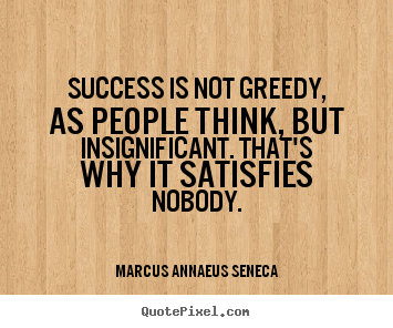 Marcus Annaeus Seneca picture quotes - Success is not greedy, as people think, but insignificant... - Success quotes