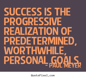 Success is the progressive realization of predetermined,.. Paul Meyer  success quotes