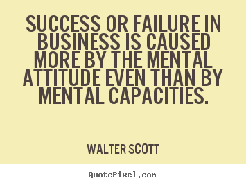 Success or failure in business is caused more by the mental attitude.. Walter Scott  success quote