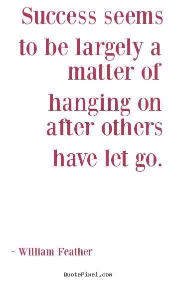 Success quotes - Success seems to be largely a matter of hanging on after others have..