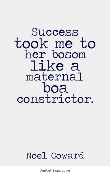 Success quote - Success took me to her bosom like a maternal boa constrictor.