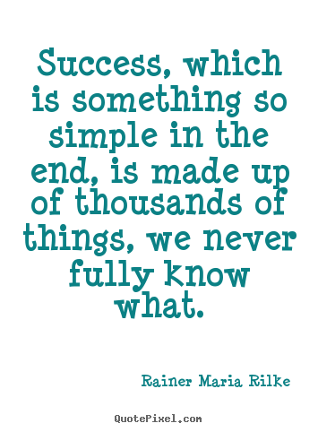 Quote about success - Success, which is something so simple in the end, is made..