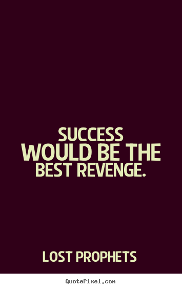 Quote about success - Success would be the best revenge.
