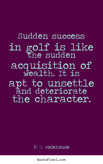 Quote about success - Sudden success in golf is like the sudden acquisition of wealth. it is..