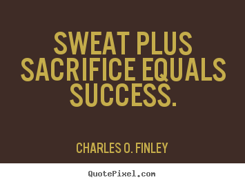 Sweat plus sacrifice equals success. Charles O. Finley best success quotes