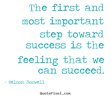 The first and most important step toward success.. Nelson Boswell great success quote