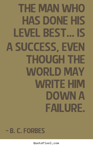 Quotes about success - The man who has done his level best... is a success,..