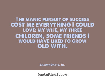 The manic pursuit of success cost me everything i.. Sammy Davis, Jr. greatest success quote