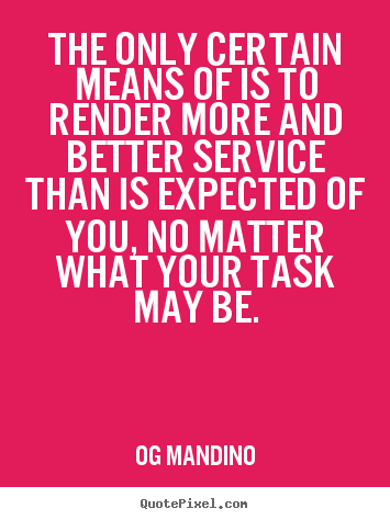The only certain means of is to render more.. Og Mandino great success quotes