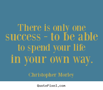 Success quotes - There is only one success - to be able to spend your life..