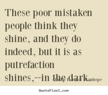Philip Dormer Stanhope poster quotes - These poor mistaken people think they shine, and they do indeed, but.. - Success quote