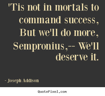 Joseph Addison photo quotes - 'tis not in mortals to command success, but we'll do more,.. - Success quote