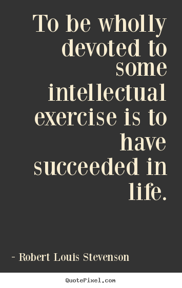 Success quotes - To be wholly devoted to some intellectual..