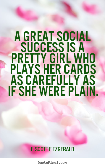 F. Scott Fitzgerald picture quotes - A great social success is a pretty girl who plays.. - Success quotes