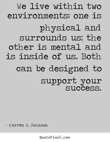We live within two environments: one is physical.. Darren L. Johnson good success quotes