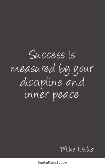 Success is measured by your discipline and inner peace. Mike Ditka popular success quotes
