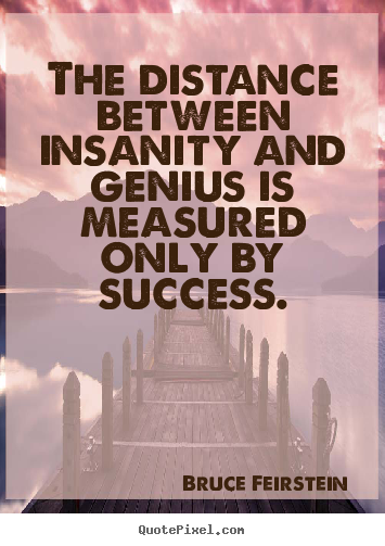 Quotes about success - The distance between insanity and genius is measured only by success.