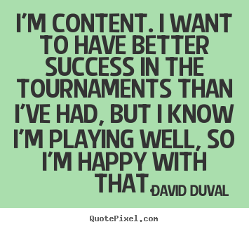 Quote about success - I'm content. i want to have better success in the tournaments..
