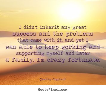 I didn't inherit any great success and the problems.. Timothy Olyphant famous success quotes
