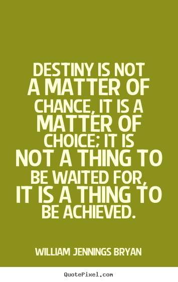 Destiny is not a matter of chance, it is a.. William Jennings Bryan good success quotes