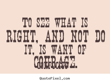 To see what is right, and not do it, is want of courage. Confucius popular success quote