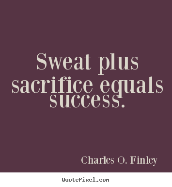 Sweat plus sacrifice equals success. Charles O. Finley  success quote