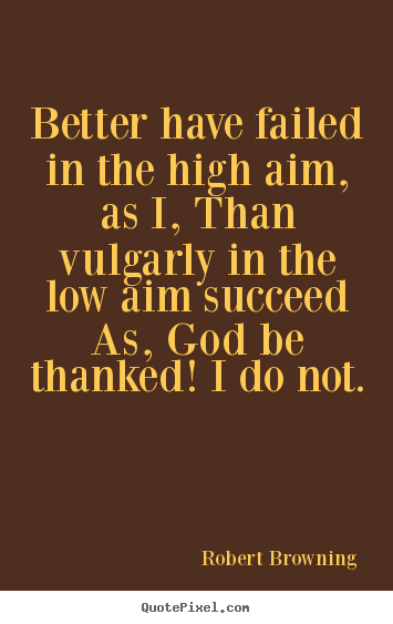 Better have failed in the high aim, as i, than.. Robert Browning popular success quote