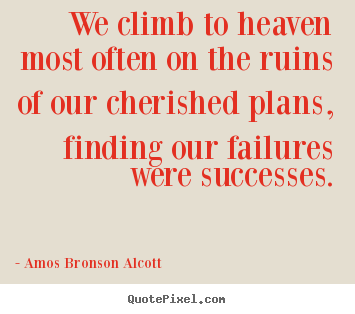 Amos Bronson Alcott picture quotes - We climb to heaven most often on the ruins of our cherished.. - Success quote