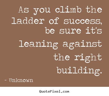 Unknown poster quote - As you climb the ladder of success, be sure it's leaning.. - Success quotes