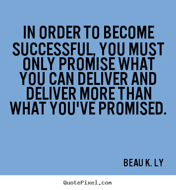 Success quote - In order to become successful, you must only promise what..