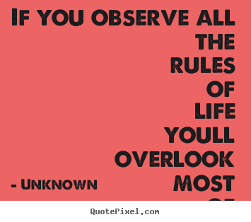 If you observe all the rules of life youll overlook most.. Unknown  success quotes