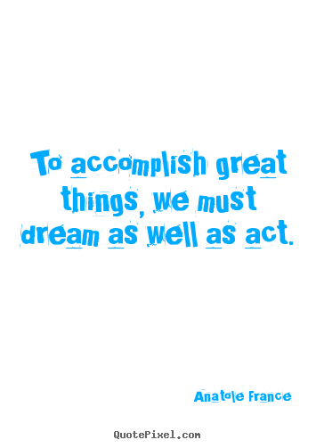 Sayings about success - To accomplish great things, we must dream as well..