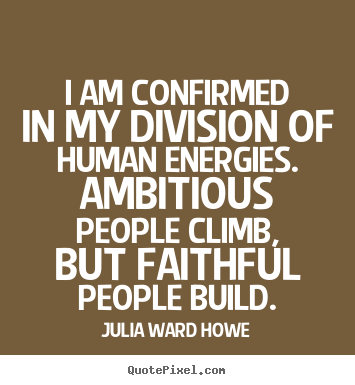 I am confirmed in my division of human energies... Julia Ward Howe  success quotes