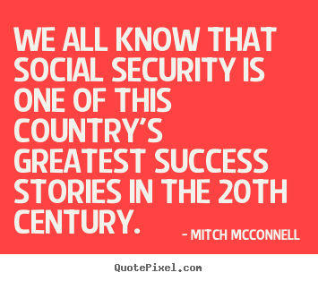 We all know that social security is one of this country's.. Mitch McConnell great success quote