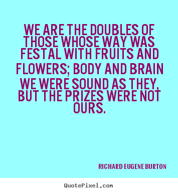 Richard Eugene Burton picture sayings - We are the doubles of those whose way was festal with fruits.. - Success quote