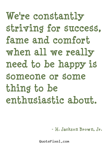 H. Jackson Brown, Jr. picture quotes - We're constantly striving for success, fame and.. - Success quote