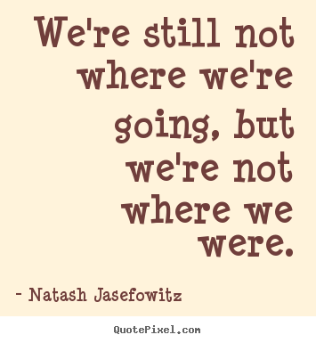 We're still not where we're going, but we're not where.. Natash Jasefowitz  success quote