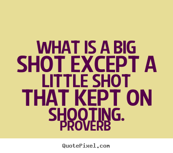 Proverb photo quotes - What is a big shot except a little shot that kept on shooting. - Success quotes