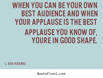 How to make picture quotes about success - When you can be your own best audience and when..
