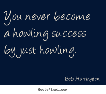 Success quotes - You never become a howling success by just howling.