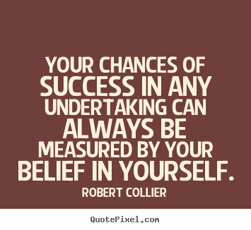 Create your own picture quotes about success - Your chances of success in any undertaking can always be measured..