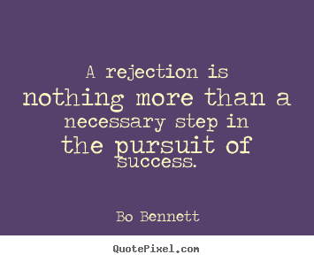 A rejection is nothing more than a necessary step in the pursuit of.. Bo Bennett famous success quote