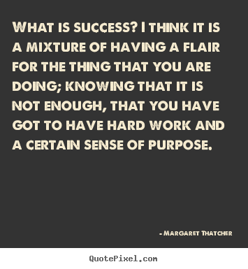 Create picture quotes about success - What is success? i think it is a mixture of having a flair for..