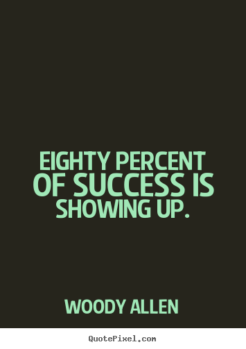 Customize picture quotes about success - Eighty percent of success is showing up.