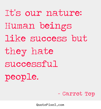 Carrot Top picture quotes - It's our nature: human beings like success but they.. - Success quote