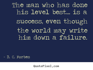 B. C. Forbes picture quotes - The man who has done his level best... is.. - Success quote