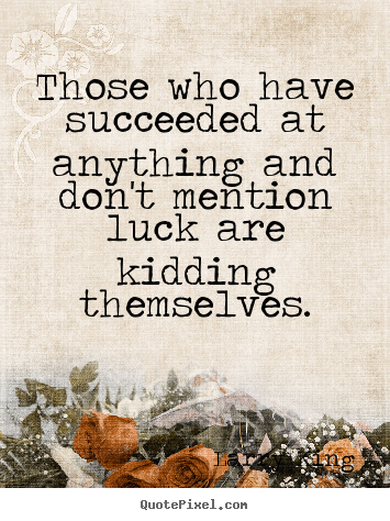 Success quote - Those who have succeeded at anything and don't mention luck..