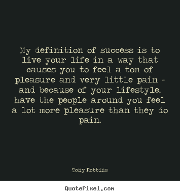 Tony Robbins image quotes - My definition of success is to live your life in a way that causes.. - Success quotes